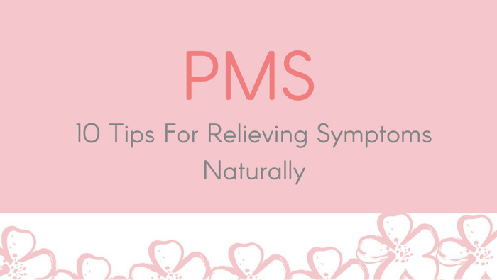 PMS – 10 Tips For Relieving Symptoms Naturally