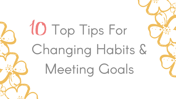 Ten Top Tips For Changing Habits & Meeting Goals